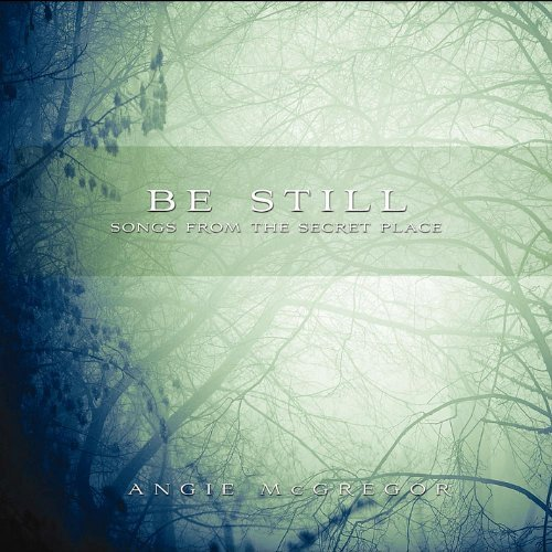 Be Still: Songs From the Secret Place by Angie Mcgregor