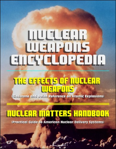 Nuclear Weapons Encyclopedia: The Effects of Nuclear Weapons (Glasstone and Dolan Reference on Atomic Explosions), Nuclear Matters Handbook (Practical Guide to American Nuclear Delivery Systems)