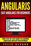 ANGULARJS: Easy AngularJS For Beginners, Your Step-By-Step Guide to AngularJS Web Application Development (AngularJS Series Book 1)