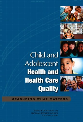 Child and Adolescent Health and Health Care Quality: Measuring What Matters by Committee on Pediatric Health and Health Care Quality Measures (2011-12-31)