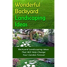 Wonderful Backyard Landscaping Ideas: Backyard Landscaping Ideas That Will Help Change Your Garden Forever (English Edition)