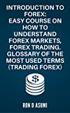 Introduction to Forex: Easy course on how to understand forex markets, forex trading. Glossary of the most used terms (Trading Forex)