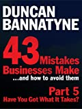 Part 5: Have You Got What It Takes? - 43 Mistakes Businesses Make: Have You Got What it Takes? (Enhanced Edition)