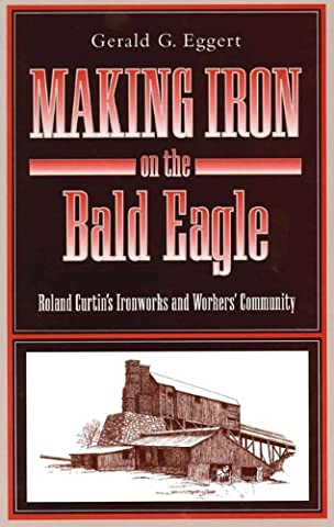 Making Iron on the Bald Eagle: Roland Curtin's Ironworks and Workers' Community