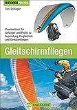 Gleitschirmfliegen: Praxiswissen für Anfänger und Profis zu Ausrüstung, Flugtechnik und Streckenfliegen