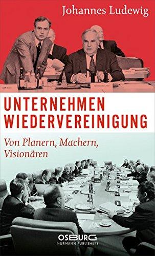 Unternehmen Wiedervereinigung. Von Planern, Machern, Visionären