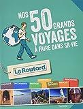 Guide du Routard Les 50 grands voyages à faire dans sa vie