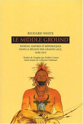 Le Middle Ground : Indiens, empires et républiques dans la région des Grands Lacs : 1650-1815 par Richard White, Catherine Desbarats