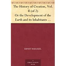 The History of Creation, Vol. II (of 2) Or the Development of the Earth and its Inhabitants by the Action of Natural Causes