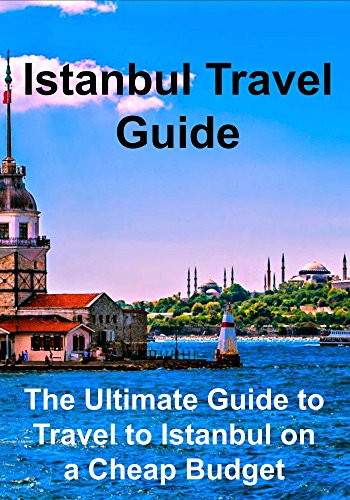 Istanbul Travel Guide: The Ultimate Guide to Travel to Istanbul on a Cheap Budget: (Istanbul, Istanbul Travel Guide, Turkey Travel, Istanbul Travel Tips) (English Edition)