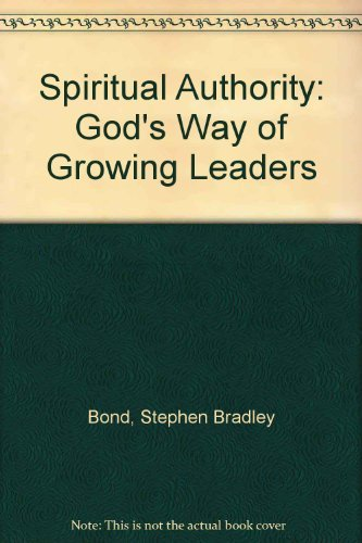 Spiritual Authority: God's Way of Growing Leaders by Stephen Bradley Bond (1995-01-02)