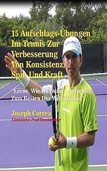 15 Aufschlags-Übungen  Im Tennis Zur Verbesserung Von Konsistenz, Spin Und Kraft: Lerne, Wie Du Deinen Aufschlag Zum Besten Der Welt Machst
