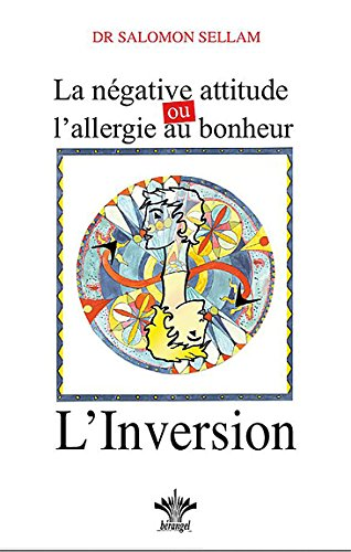 La négative attitude, ou l'allergie au bonheur : L'Inversion par Salomon Sellam
