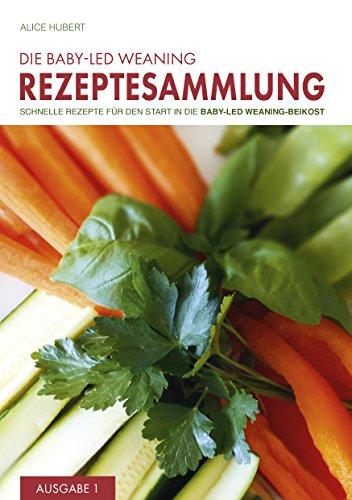 Die Baby-Led Weaning Rezeptesammlung - Ausgabe 1: Schnelle Rezepte für den Start in die Baby-Led Weaning-Beikost (Baby Food Rezepte Kindle)