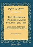 Two Discourses Delivered March 8th and 15th, 1863: On the Completion of a Century and a Half from the Organization of the Congregational Church in West Hartford, Conn (Classic Reprint)