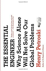 The Essential Engineer: Why Science Alone Will Not Solve Our Global Problems by Henry Petroski (2011-03-08)