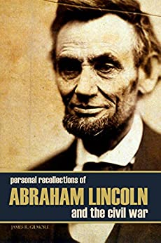 Personal Recollections of Abraham Lincoln and the Civil War (Expanded, Annotated) (English Edition) von [Gilmore, James R.]