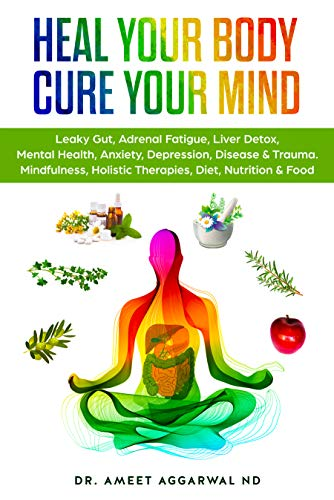 Heal Your Body, Cure Your Mind: Leaky Gut, Adrenal Fatigue, Liver Detox, Mental Health, Anxiety, Depression, Disease & Trauma. Mindfulness, Holistic ...