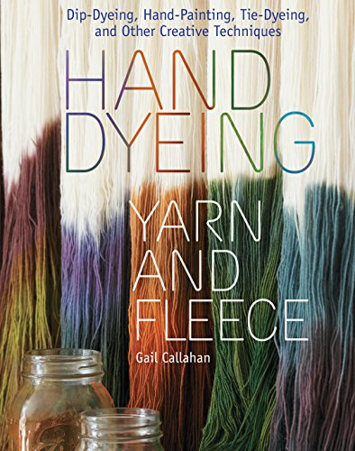 Hand Dyeing Yarn and Fleece: Custom-Color Your Favorite Fibers with Dip-Dyeing, Hand-Painting, Tie-Dyeing, and Other Creative Techniques (English Edition)