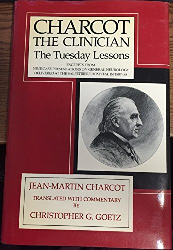 Charcot, the Clinician: The Tuesday Lessons: Excerpts from Nine Case Presentations on General Neurology Delivered at the Salpetriere Hospital in 1887-88 by Jean-Martin Charcot (1987-02-02)