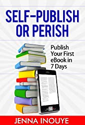 Self-Publish or Perish: Publish Your First eBook in 7 Days!