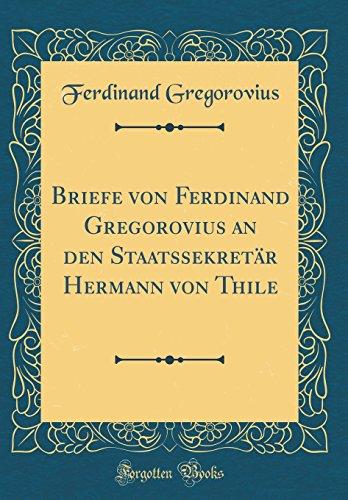 Briefe von Ferdinand Gregorovius an den Staatssekretär Hermann von Thile (Classic Reprint)