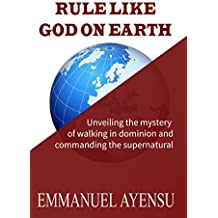 RULE LIKE GOD ON EARTH: Unveiling the mystery of walking in dominion and commanding the supernatural (English Edition)