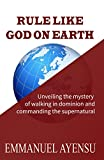 RULE LIKE GOD ON EARTH: Unveiling the mystery of walking in dominion and commanding the supernatural