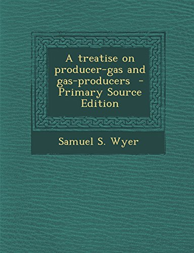 A Treatise on Producer-Gas and Gas-Producers - Primary Source Edition