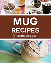 Mug Recipes: Easy & Delicious Mug Recipes That You Can Make In Minutes! (English Edition)