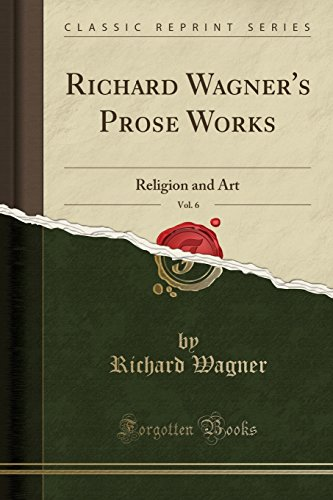 Richard Wagner's Prose Works, Vol. 6: Religion and Art (Classic Reprint) por Richard Wagner