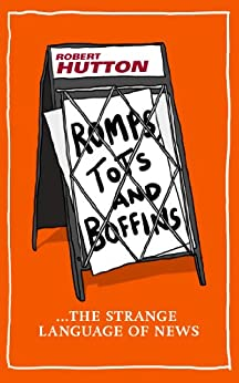 Romps, Tots and Boffins: The Strange Language of News by [Hutton, Robert]