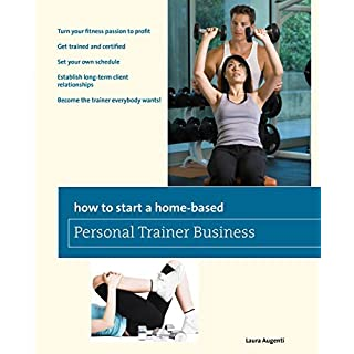 How to Start a Home-Based Personal Trainer Business: *Turn Your Fitness Passion To Profit *Get Trained And Certified *Set Your Own Schedule *Establish ... Everybody Wants! (Home-Based Business Series) by Laura Augenti (2010-01-06)