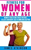 FITNESS FOR WOMEN OF ANY AGE: women's health and fitness routines, cellulite and weight loss to toning and sculpting (English Edition)
