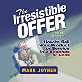 The Irresistible Offer: How to Sell Your Product or Service in 3 Seconds or Less by Mark Joyner (2006-10-23)