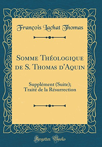 Somme Th'ologique de S. Thomas D'Aquin: Suppl'ment (Suite); Trait' de la R'Surrection (Classic Reprint)