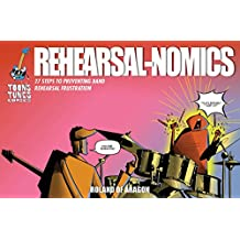 Rehearsal-nomics: 27 Steps to Preventing Band Rehearsal Frustration and How to Practice Music and get the Most Out of your Band (guitar practice, piano ... flute, trumpet, trombone, clarinet)