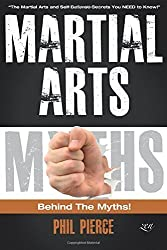 Martial Arts: Behind the Myths!: (The Martial Arts and Self Defense Secrets You NEED to Know!) by Phil Pierce (2015-10-19)