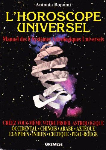 L'horoscope universel : Choisissez votre destin avec l'astrologie occidentale, chinoise, arabe, aztèque, égyptienne, indienne, celtique, peau-rouge