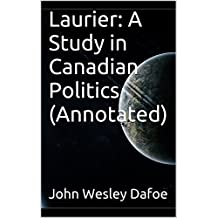 Laurier: A Study in Canadian Politics (Annotated) (English Edition)