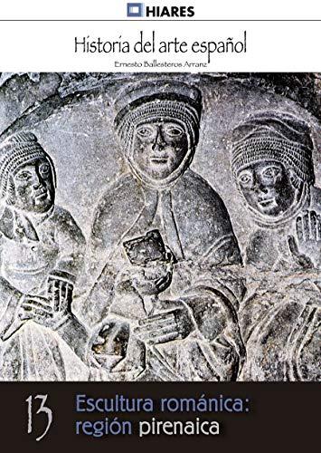 Escultura románica: región pirenaica (Historia del Arte Español nº 13) por Ernesto Ballesteros Arranz