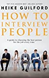 How To Interview People: A guide to choosing the best person for the job every time (Recruitment Book 2)