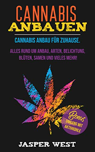 Cannabis anbauen: Cannabis Anbau für zuhause. Alles rund um Anbau, Arten, Belichtung, Blüten, Samen und vieles mehr! Bonus: Umgang mit Aktivkohle! -