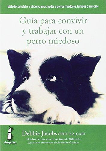 Guía para convivir y trabajar con un perro miedoso por DEBBIE JACOBS