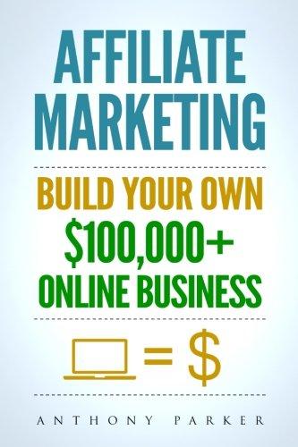 Affiliate Marketing: How To Make Money Online And Build Your Own $100,000+ Affiliate Marketing Online Business, Passive Income, Clickbank, Amazon Affiliate, Amazon Affiliate Program