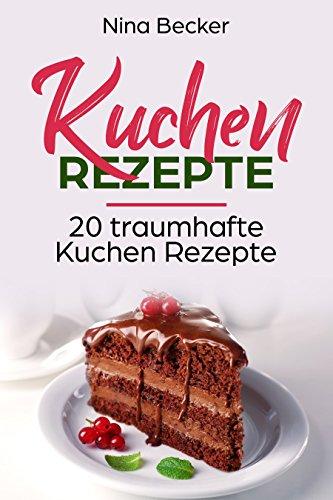 Kuchen Rezepte 20 Traumhafte Kuchen Rezepte Backen Kochen Ebook