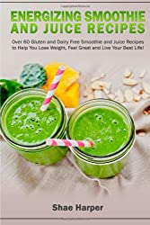 Energizing Smoothie & Juice Recipes: Over 60 Gluten and Dairy Free Recipes!: To Help You Lose Weight, Feel Great and Live Your Best Life!