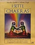 I sette chakras. Un programma completo di tecniche ed esercizi per armonizzare corpo, mente e spirito e raggiungere la salute fisica e mentale
