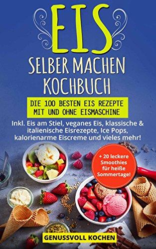 Eis selber machen Kochbuch: Die 100 besten Eis Rezepte mit und ohne Eismaschine Inkl. Eis am Stiel, veganes Eis, italienische Eisrezepte, Ice Pops, Rezepte für Kinder, kalorienarme Eiscreme, Desserts