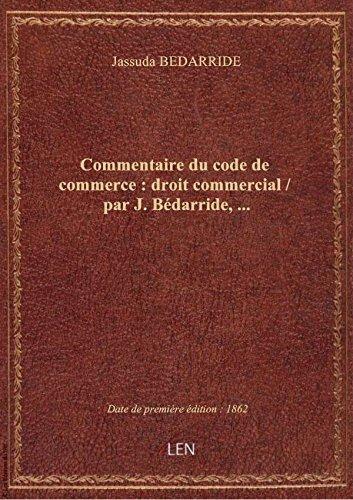Commentaire du code de commerce : droit commercial / par J. Bédarride,... par Jassuda BEDARRIDE